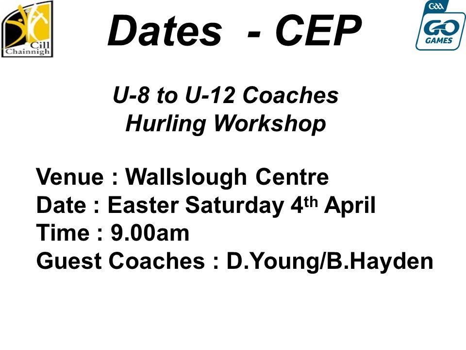 Dates - CEP U-8 to U-12 Coaches Hurling Workshop Round 4: Sat 13th August Venue : Wallslough Centre Date : Easter Saturday 4 th April Time : 9.00am Guest Coaches : D.Young/B.Hayden