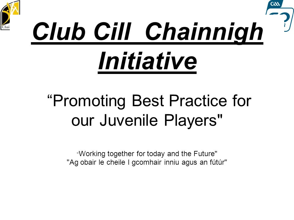 Club Cill Chainnigh Initiative Promoting Best Practice for our Juvenile Players Working together for today and the Future Ag obair le cheile I gcomhair inniu agus an fútúr