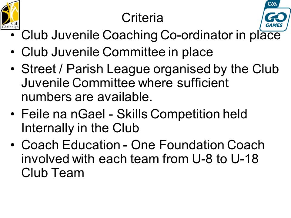 Criteria Club Juvenile Coaching Co-ordinator in place Club Juvenile Committee in place Street / Parish League organised by the Club Juvenile Committee where sufficient numbers are available.