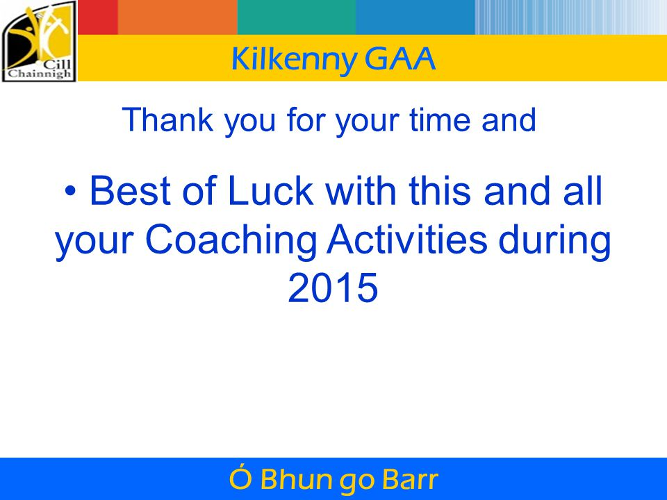 Thank you for your time and Best of Luck with this and all your Coaching Activities during 2015 Kilkenny GAA Ó Bhun go Barr