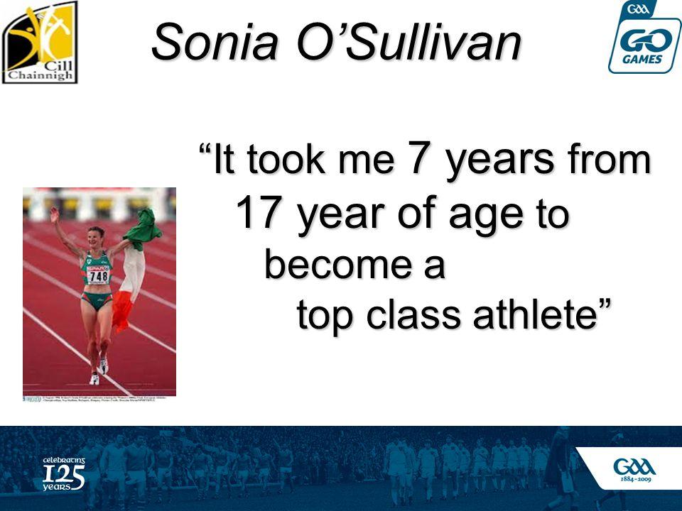 Sonia O'Sullivan Sonia O'Sullivan It took me 7 years from It took me 7 years from 17 year of age to 17 year of age to become a top class athlete top class athlete