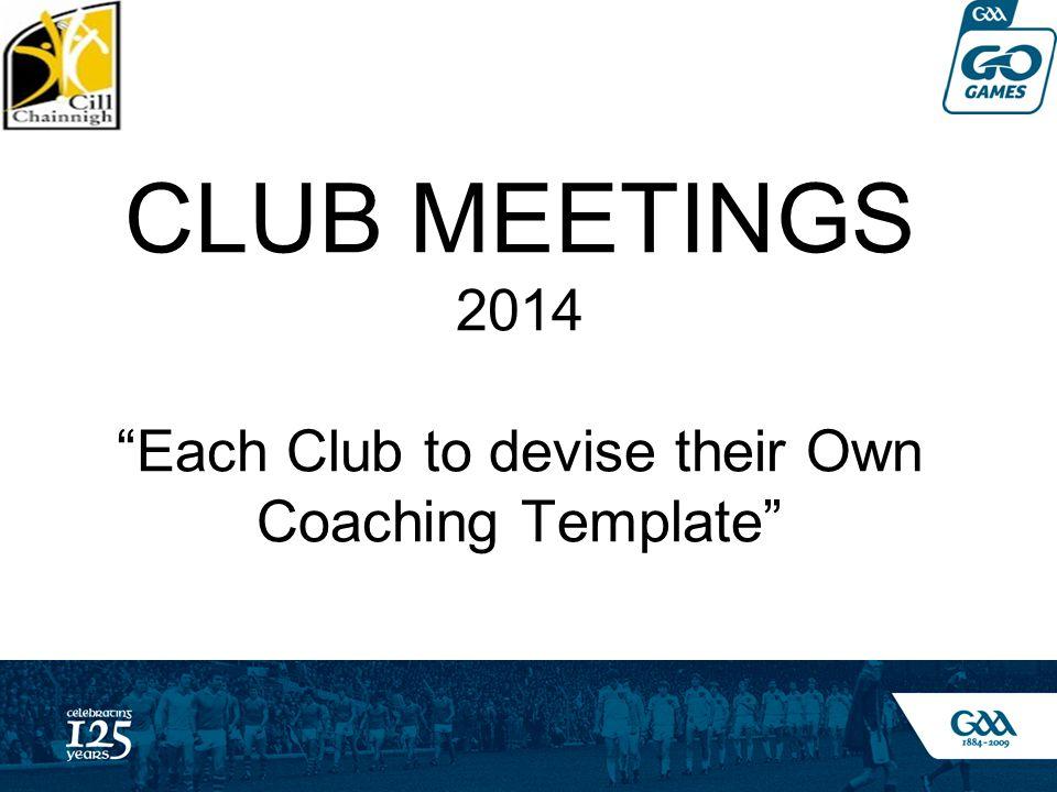 CLUB MEETINGS 2014 Each Club to devise their Own Coaching Template