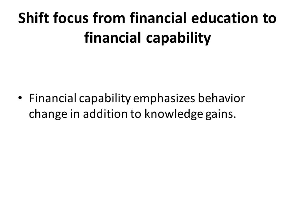 Shift focus from financial education to financial capability Financial capability emphasizes behavior change in addition to knowledge gains.