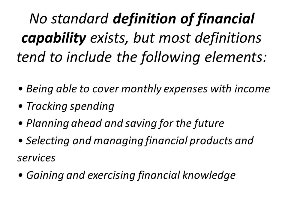 No standard definition of financial capability exists, but most definitions tend to include the following elements: Being able to cover monthly expenses with income Tracking spending Planning ahead and saving for the future Selecting and managing financial products and services Gaining and exercising financial knowledge