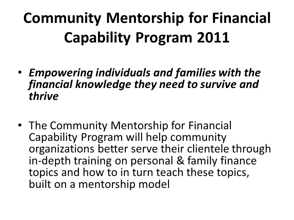 Community Mentorship for Financial Capability Program 2011 Empowering individuals and families with the financial knowledge they need to survive and t