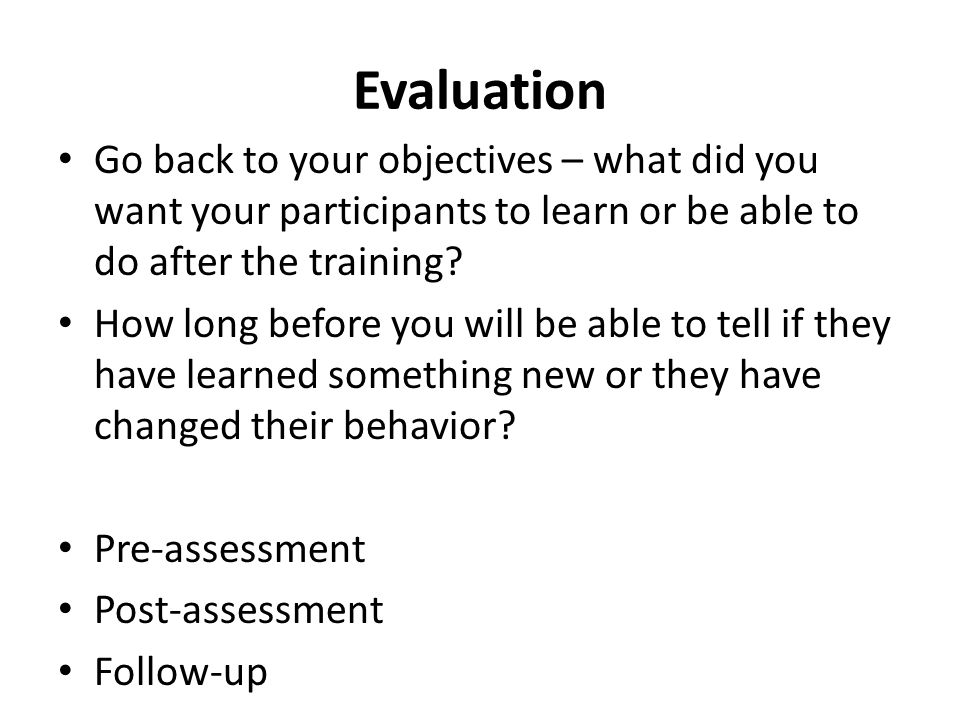 Evaluation Go back to your objectives – what did you want your participants to learn or be able to do after the training? How long before you will be