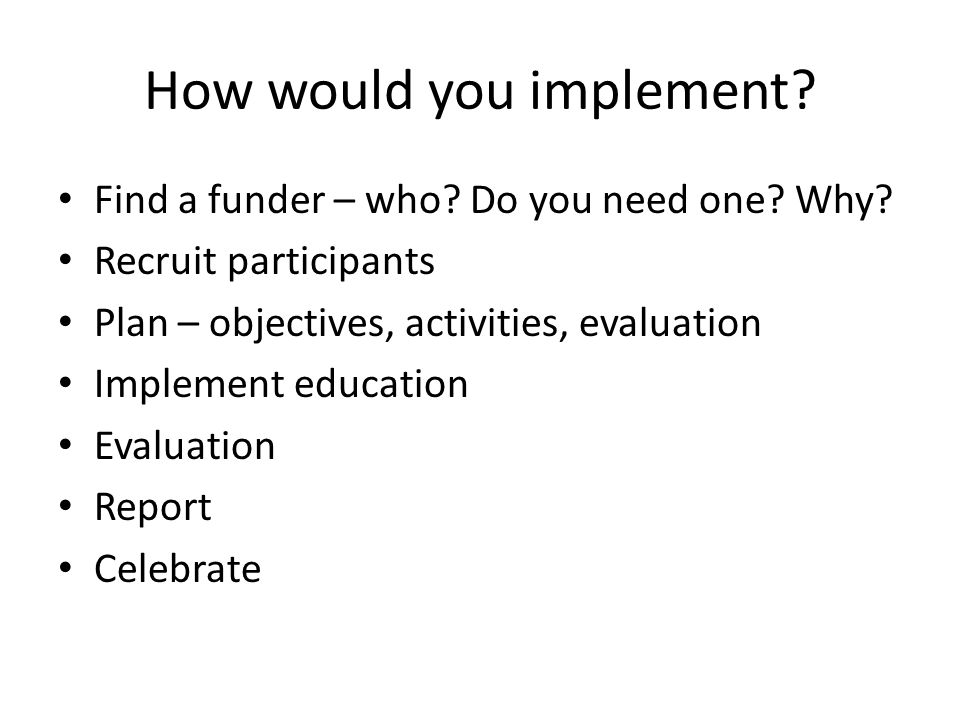 How would you implement. Find a funder – who. Do you need one.