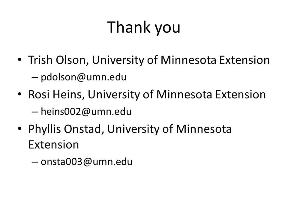 Thank you Trish Olson, University of Minnesota Extension – pdolson@umn.edu Rosi Heins, University of Minnesota Extension – heins002@umn.edu Phyllis Onstad, University of Minnesota Extension – onsta003@umn.edu