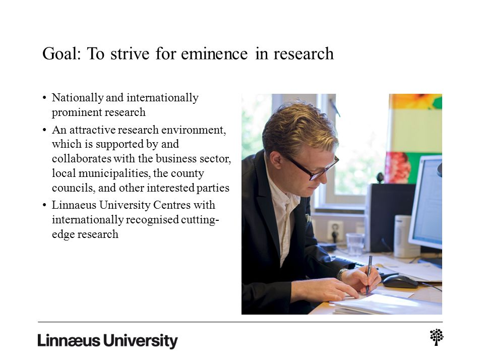 Nationally and internationally prominent research An attractive research environment, which is supported by and collaborates with the business sector, local municipalities, the county councils, and other interested parties Linnaeus University Centres with internationally recognised cutting- edge research Goal: To strive for eminence in research