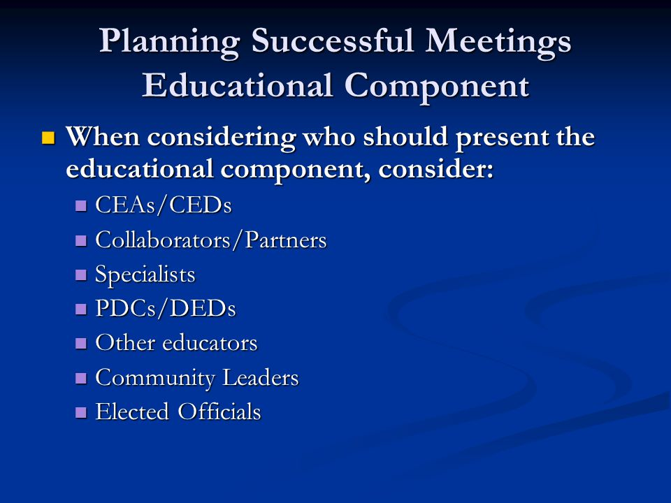 Planning Successful Meetings Educational Component When considering what the educational component should be, consider: When considering what the educational component should be, consider: Program Goals Program Goals Program Needs Program Needs New Data New Data New Research New Research Unaddressed Issues/Problems identified in previous meetings Unaddressed Issues/Problems identified in previous meetings Leadership Skills needed by members to carry out their ELS role Leadership Skills needed by members to carry out their ELS role Information to help members learn more about CES and/or their role Information to help members learn more about CES and/or their role