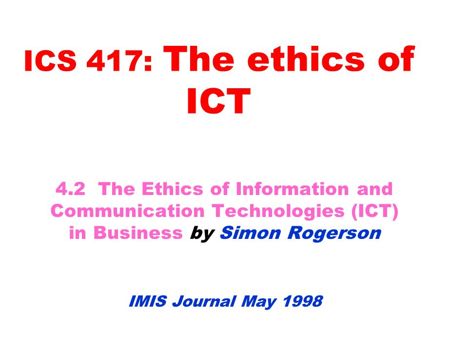 Considerations for Ethical Sensitivity of ICT how to set up a strategic framework for ICT that recognises personal and corporate ethical issues how the methods for systems development balance ethical, economic and technological considerations the intellectual property issues surrounding software and data the way information has become a key resource for organisations and how to safeguard the integrity of this information the increasing organisational responsibility to ensure that privacy rights are not violated as more information about individuals is held electronically