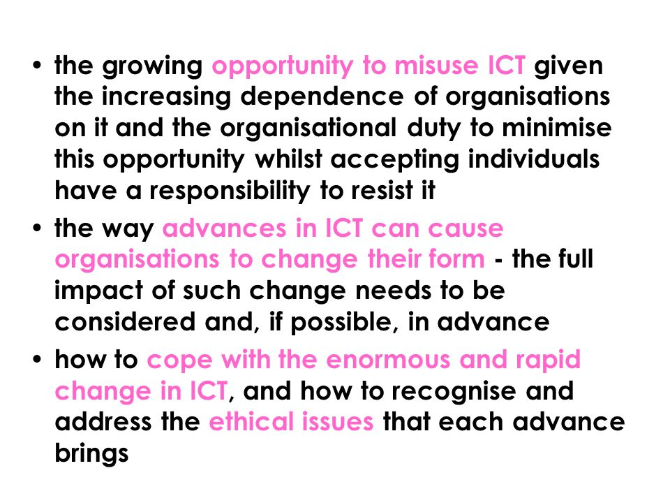 the growing opportunity to misuse ICT given the increasing dependence of organisations on it and the organisational duty to minimise this opportunity whilst accepting individuals have a responsibility to resist it the way advances in ICT can cause organisations to change their form - the full impact of such change needs to be considered and, if possible, in advance how to cope with the enormous and rapid change in ICT, and how to recognise and address the ethical issues that each advance brings