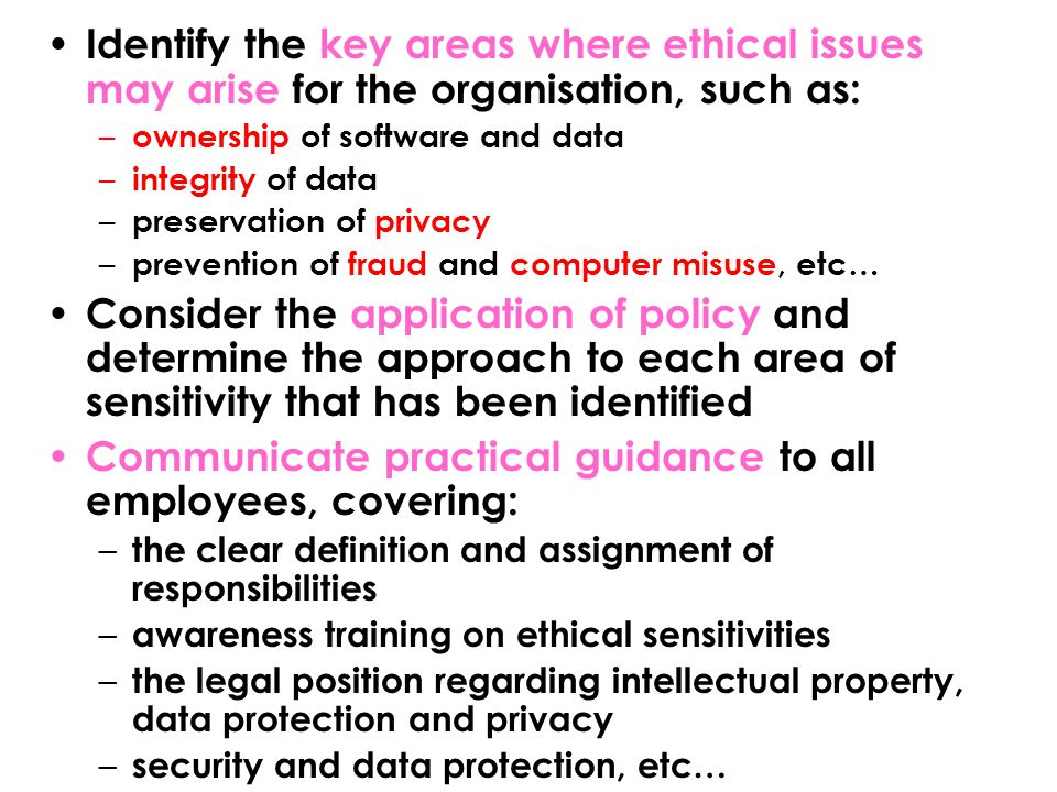 Identify the key areas where ethical issues may arise for the organisation, such as: – ownership of software and data – integrity of data – preservation of privacy – prevention of fraud and computer misuse, etc… Consider the application of policy and determine the approach to each area of sensitivity that has been identified Communicate practical guidance to all employees, covering: – the clear definition and assignment of responsibilities – awareness training on ethical sensitivities – the legal position regarding intellectual property, data protection and privacy – security and data protection, etc…