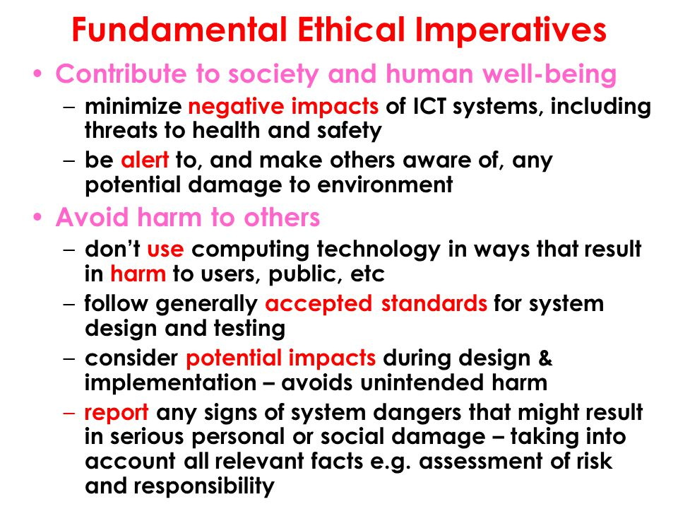 Fundamental Ethical Imperatives Contribute to society and human well-being – minimize negative impacts of ICT systems, including threats to health and safety – be alert to, and make others aware of, any potential damage to environment Avoid harm to others – don't use computing technology in ways that result in harm to users, public, etc – follow generally accepted standards for system design and testing – consider potential impacts during design & implementation – avoids unintended harm – report any signs of system dangers that might result in serious personal or social damage – taking into account all relevant facts e.g.
