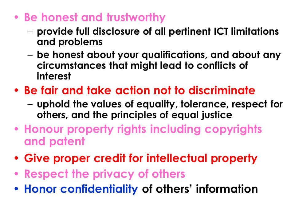 Be honest and trustworthy – provide full disclosure of all pertinent ICT limitations and problems – be honest about your qualifications, and about any circumstances that might lead to conflicts of interest Be fair and take action not to discriminate – uphold the values of equality, tolerance, respect for others, and the principles of equal justice Honour property rights including copyrights and patent Give proper credit for intellectual property Respect the privacy of others Honor confidentiality of others' information