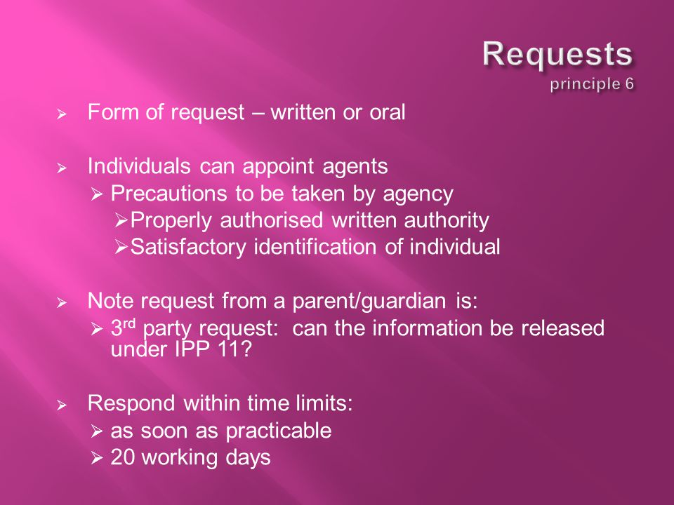  Form of request – written or oral  Individuals can appoint agents  Precautions to be taken by agency  Properly authorised written authority  Satisfactory identification of individual  Note request from a parent/guardian is:  3 rd party request: can the information be released under IPP 11.