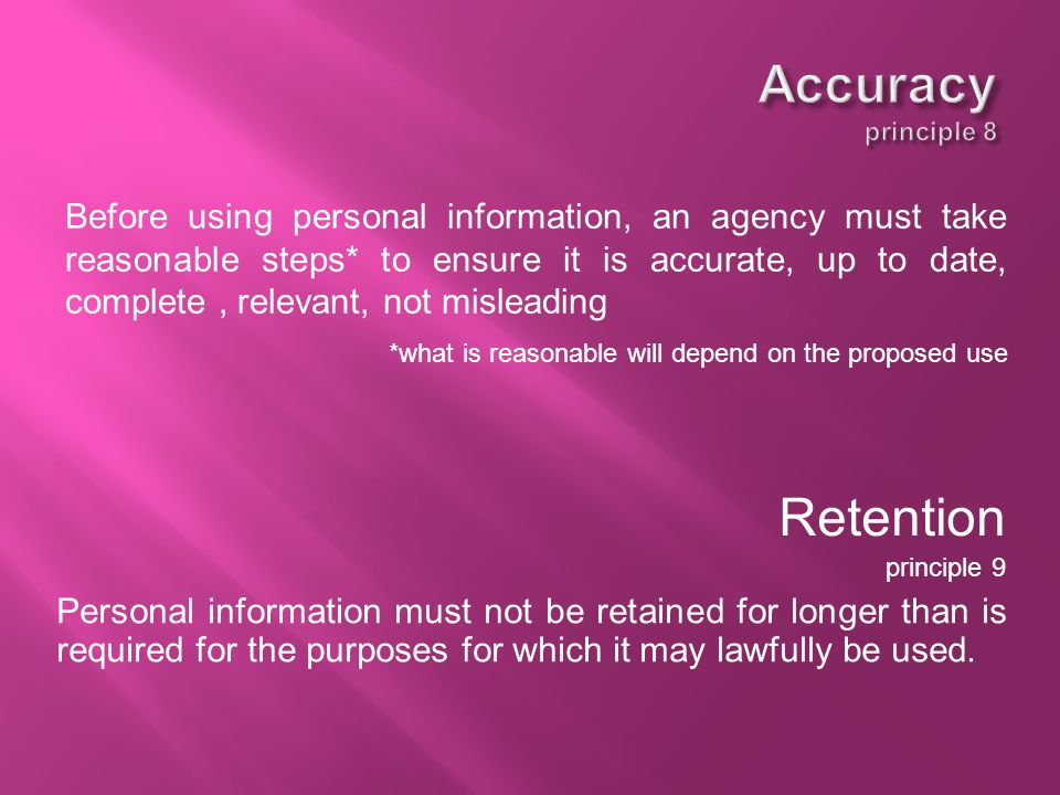 Before using personal information, an agency must take reasonable steps* to ensure it is accurate, up to date, complete, relevant, not misleading *what is reasonable will depend on the proposed use Retention principle 9 Personal information must not be retained for longer than is required for the purposes for which it may lawfully be used.