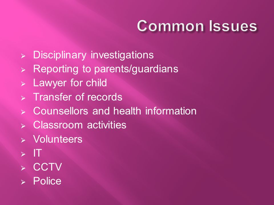  Disciplinary investigations  Reporting to parents/guardians  Lawyer for child  Transfer of records  Counsellors and health information  Classroom activities  Volunteers  IT  CCTV  Police