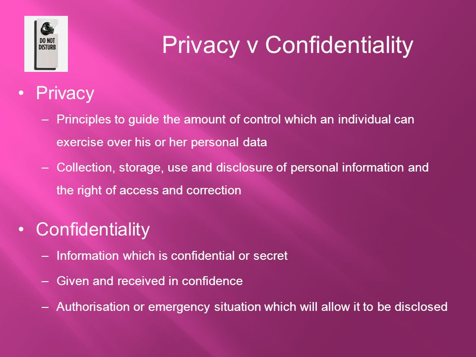 Privacy v Confidentiality Privacy –Principles to guide the amount of control which an individual can exercise over his or her personal data –Collection, storage, use and disclosure of personal information and the right of access and correction Confidentiality –Information which is confidential or secret –Given and received in confidence –Authorisation or emergency situation which will allow it to be disclosed