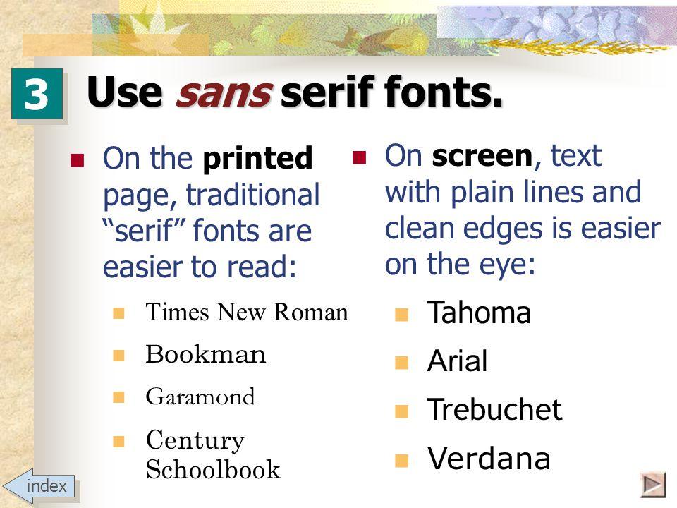 Be font savvy Serif Serif bad Times New Roman Courier Exotic Sans serif Sans serif good Arial Arial Black Futura Tahoma Verdana