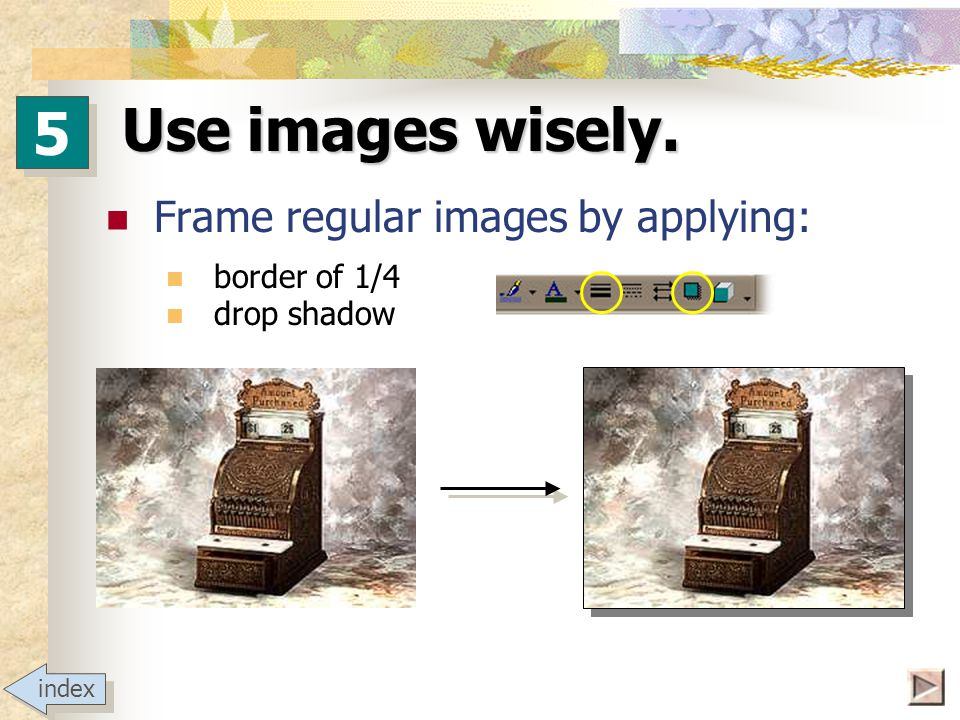 Use images wisely. A picture is worth a thousand words.