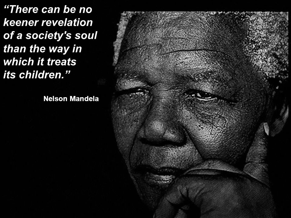There can be no keener revelation of a society s soul than the way in which it treats its children. Nelson Mandela