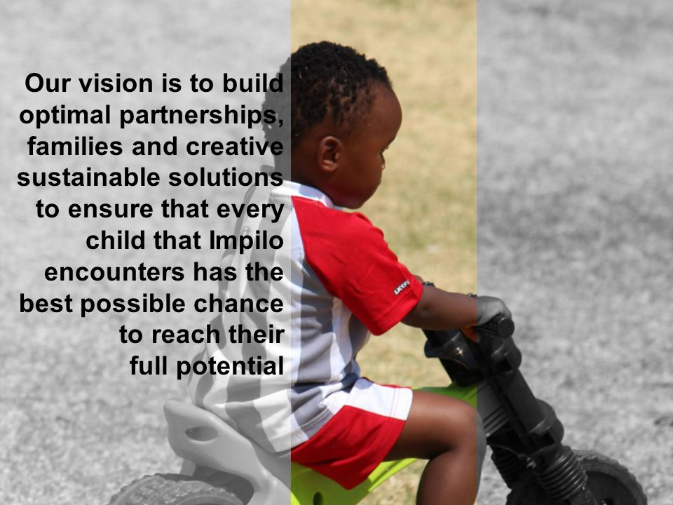 Our vision is to build optimal partnerships, families and creative sustainable solutions to ensure that every child that Impilo encounters has the bes