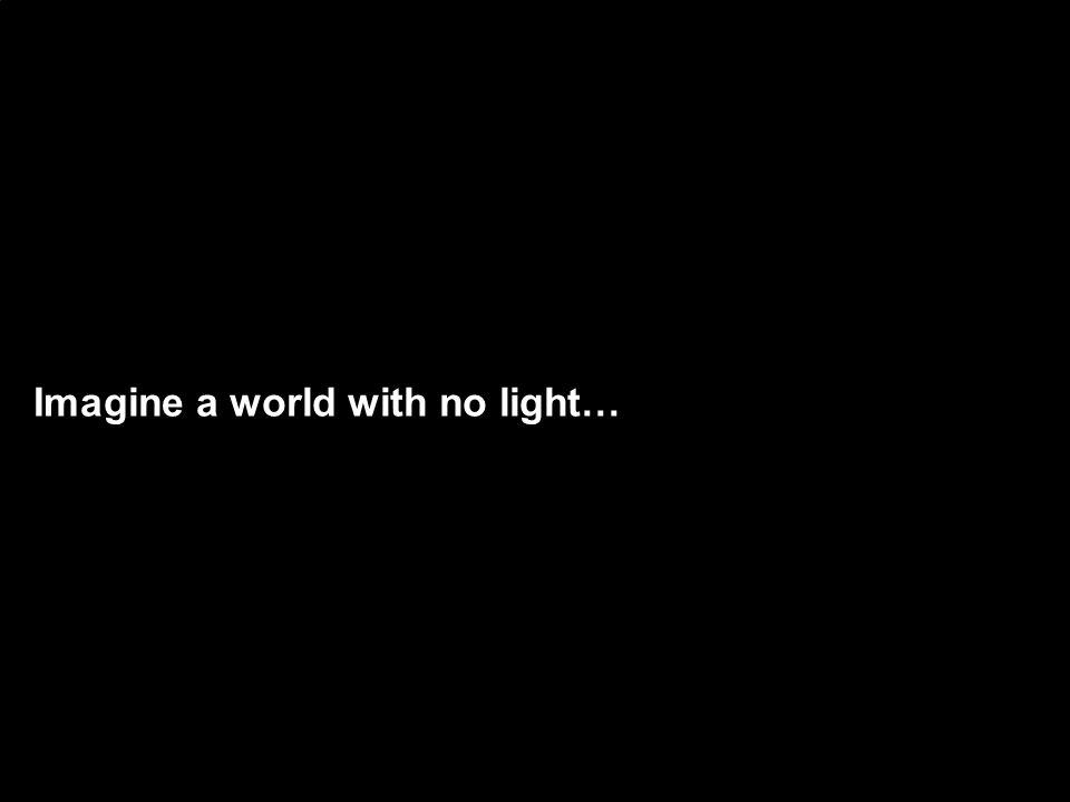 Imagine a world with no light…
