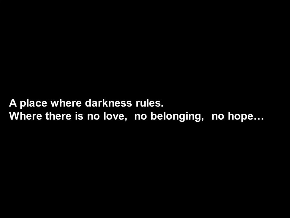 A place where darkness rules. Where there is no love, no belonging, no hope…