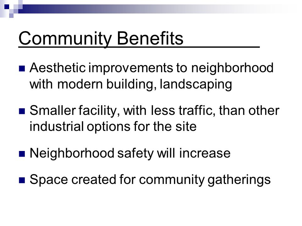 Community Benefits Aesthetic improvements to neighborhood with modern building, landscaping Smaller facility, with less traffic, than other industrial options for the site Neighborhood safety will increase Space created for community gatherings