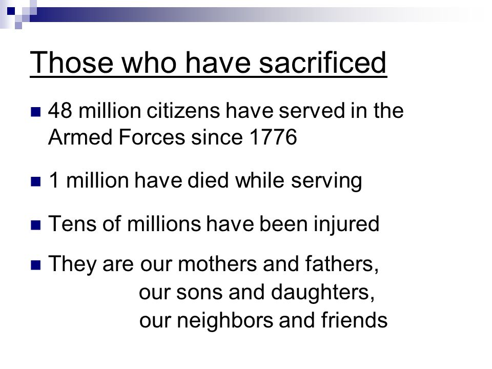 Those who have sacrificed 48 million citizens have served in the Armed Forces since 1776 1 million have died while serving Tens of millions have been injured They are our mothers and fathers, our sons and daughters, our neighbors and friends