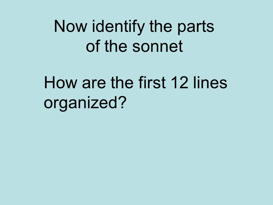Now identify the parts of the sonnet How are the first 12 lines organized