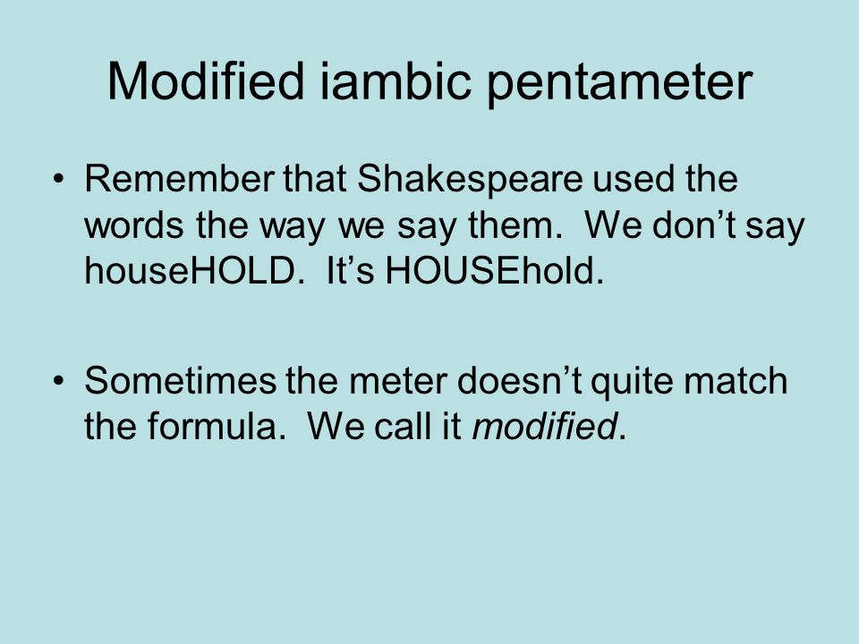 Modified iambic pentameter Remember that Shakespeare used the words the way we say them.