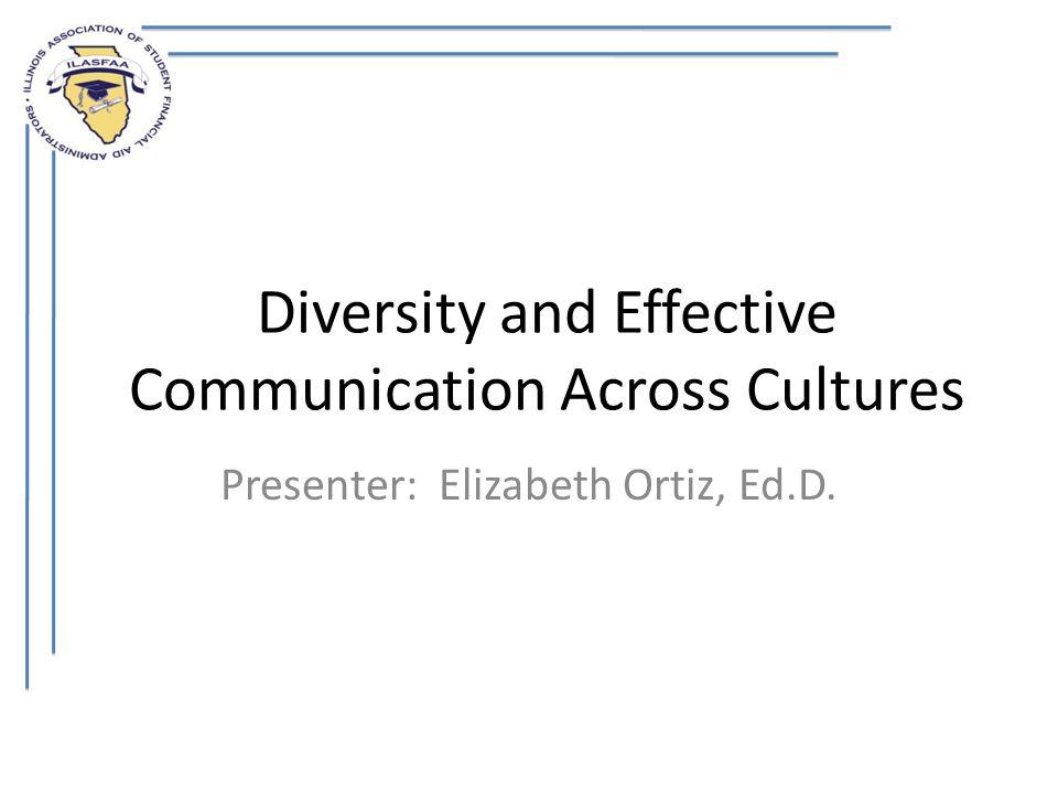 Diversity and Effective Communication Across Cultures Presenter: Elizabeth Ortiz, Ed.D.