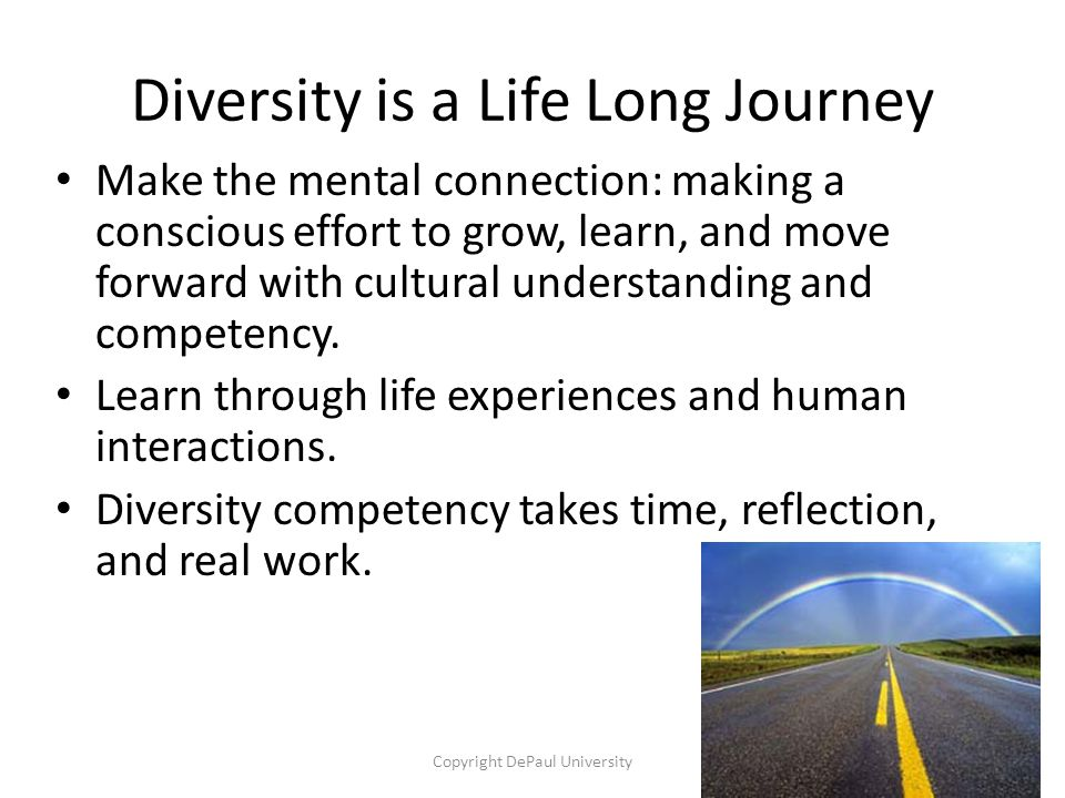 Diversity is a Life Long Journey Make the mental connection: making a conscious effort to grow, learn, and move forward with cultural understanding and competency.