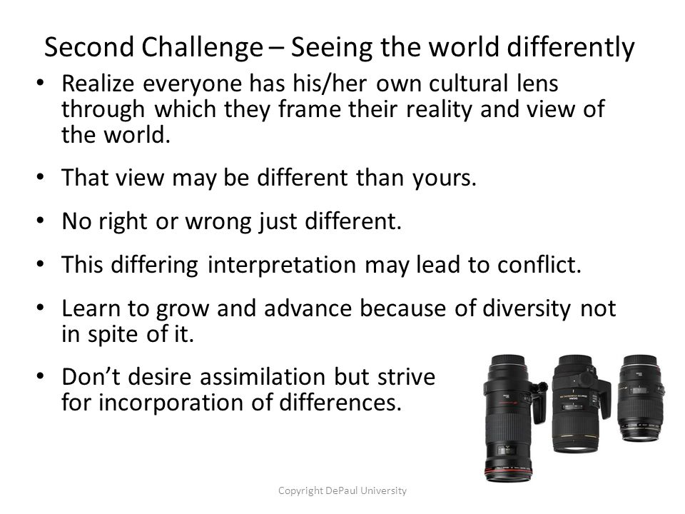Second Challenge – Seeing the world differently Realize everyone has his/her own cultural lens through which they frame their reality and view of the world.