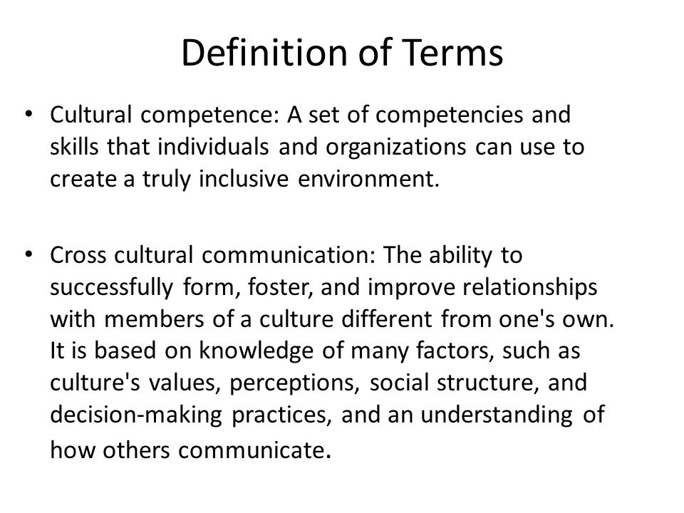 Definition of Terms Cultural competence: A set of competencies and skills that individuals and organizations can use to create a truly inclusive environment.