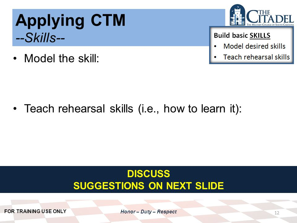 FOR TRAINING USE ONLY Honor – Duty – Respect Applying CTM --Skills-- 12 Model the skill: Teach rehearsal skills (i.e., how to learn it): DISCUSS SUGGESTIONS ON NEXT SLIDE