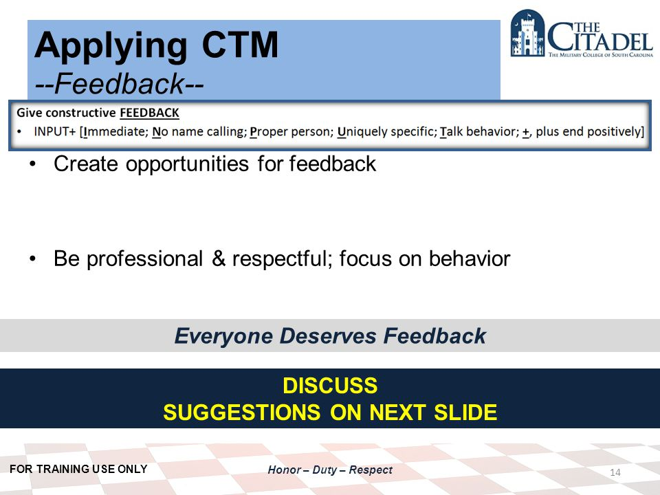 FOR TRAINING USE ONLY Honor – Duty – Respect Applying CTM --Feedback-- 14 Create opportunities for feedback Be professional & respectful; focus on behavior DISCUSS SUGGESTIONS ON NEXT SLIDE Everyone Deserves Feedback