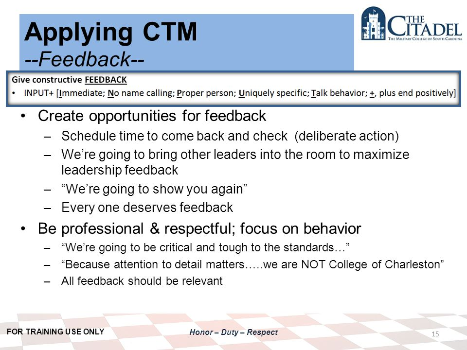 FOR TRAINING USE ONLY Honor – Duty – Respect Applying CTM --Feedback-- 15 Create opportunities for feedback –Schedule time to come back and check (deliberate action) –We're going to bring other leaders into the room to maximize leadership feedback – We're going to show you again –Every one deserves feedback Be professional & respectful; focus on behavior – We're going to be critical and tough to the standards… – Because attention to detail matters…..we are NOT College of Charleston –All feedback should be relevant