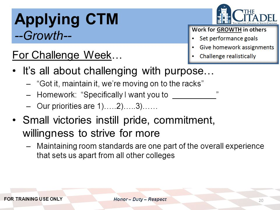 FOR TRAINING USE ONLY Honor – Duty – Respect Applying CTM --Growth-- 20 For Challenge Week… It's all about challenging with purpose… – Got it, maintain it, we're moving on to the racks –Homework: Specifically I want you to __________ –Our priorities are 1)…..2)…..3)…… Small victories instill pride, commitment, willingness to strive for more –Maintaining room standards are one part of the overall experience that sets us apart from all other colleges