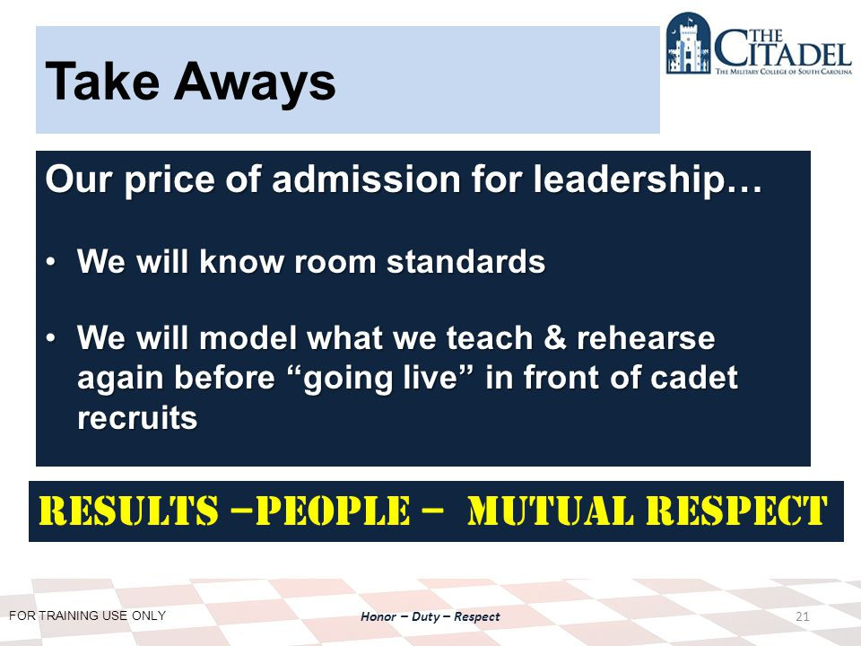 FOR TRAINING USE ONLY Honor – Duty – Respect Take Aways Our price of admission for leadership… We will know room standardsWe will know room standards We will model what we teach & rehearse again before going live in front of cadet recruitsWe will model what we teach & rehearse again before going live in front of cadet recruits 21 Results –People – Mutual Respect