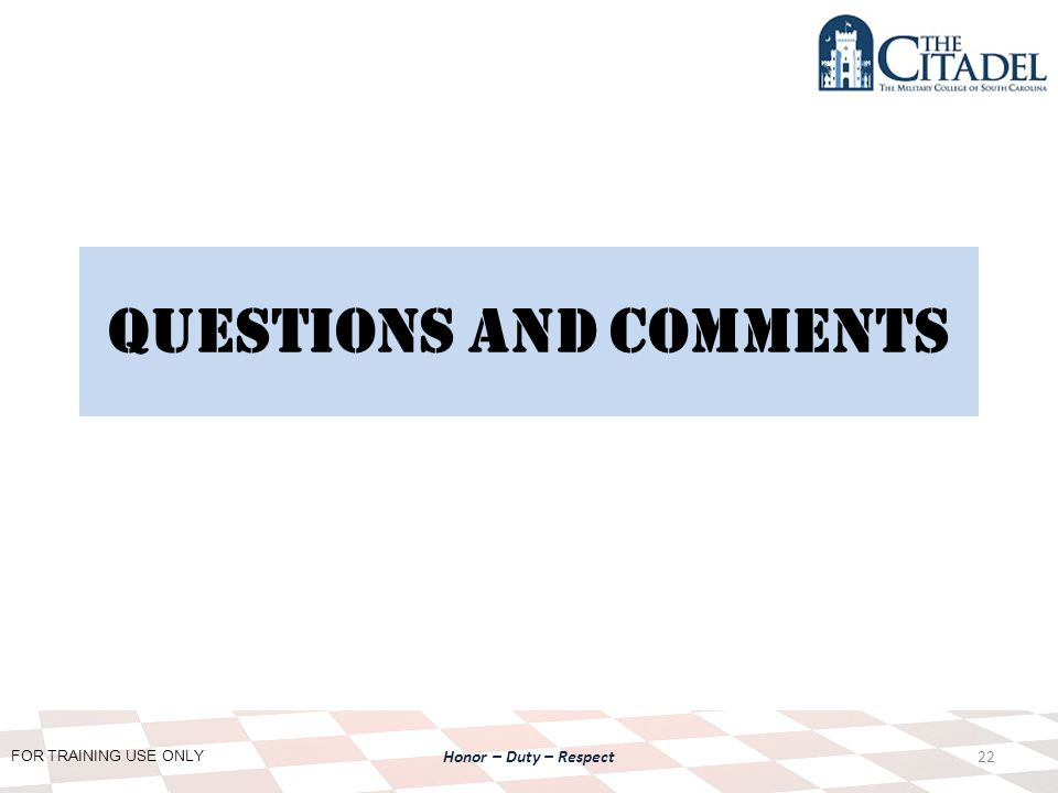 FOR TRAINING USE ONLY Honor – Duty – Respect Questions and Comments 22