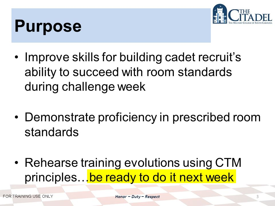 FOR TRAINING USE ONLY Honor – Duty – Respect Purpose Improve skills for building cadet recruit's ability to succeed with room standards during challenge week Demonstrate proficiency in prescribed room standards Rehearse training evolutions using CTM principles…be ready to do it next week 3