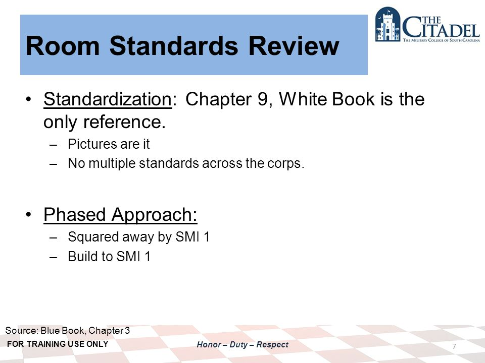 FOR TRAINING USE ONLY Honor – Duty – Respect Room Standards Review 7 Standardization: Chapter 9, White Book is the only reference.