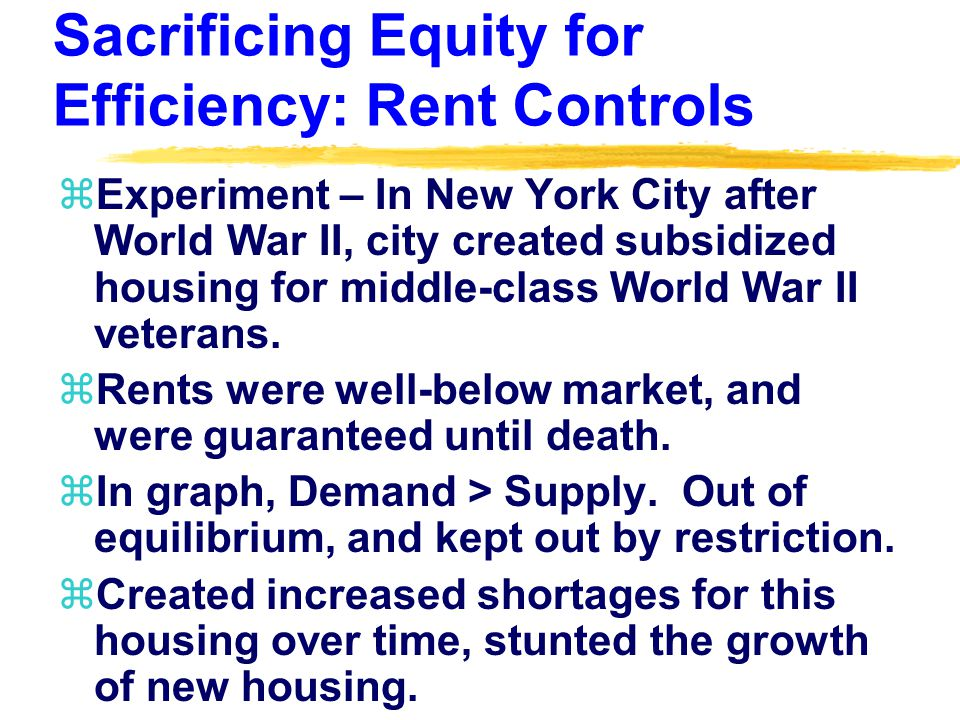 Sacrificing Equity for Efficiency: Rent Controls zExperiment – In New York City after World War II, city created subsidized housing for middle-class World War II veterans.