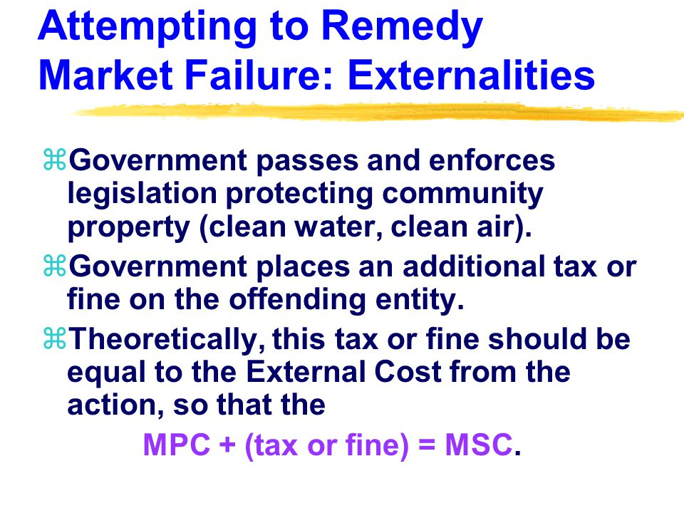 Attempting to Remedy Market Failure: Externalities zGovernment passes and enforces legislation protecting community property (clean water, clean air).