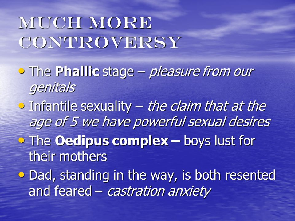 much more controversy The Phallic stage – pleasure from our genitals The Phallic stage – pleasure from our genitals Infantile sexuality – the claim that at the age of 5 we have powerful sexual desires Infantile sexuality – the claim that at the age of 5 we have powerful sexual desires The Oedipus complex – boys lust for their mothers The Oedipus complex – boys lust for their mothers Dad, standing in the way, is both resented and feared – castration anxiety Dad, standing in the way, is both resented and feared – castration anxiety