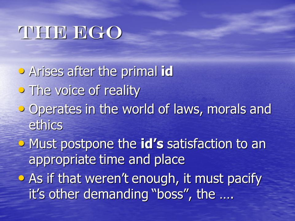The ego Arises after the primal id Arises after the primal id The voice of reality The voice of reality Operates in the world of laws, morals and ethics Operates in the world of laws, morals and ethics Must postpone the id's satisfaction to an appropriate time and place Must postpone the id's satisfaction to an appropriate time and place As if that weren't enough, it must pacify it's other demanding boss , the ….