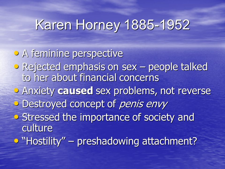 Karen Horney 1885-1952 A feminine perspective A feminine perspective Rejected emphasis on sex – people talked to her about financial concerns Rejected emphasis on sex – people talked to her about financial concerns Anxiety caused sex problems, not reverse Anxiety caused sex problems, not reverse Destroyed concept of penis envy Destroyed concept of penis envy Stressed the importance of society and culture Stressed the importance of society and culture Hostility – preshadowing attachment.